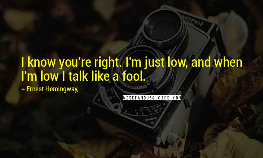 Ernest Hemingway, quotes: I know you're right. I'm just low, and when I'm low I talk like a fool.