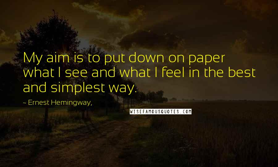 Ernest Hemingway, quotes: My aim is to put down on paper what I see and what I feel in the best and simplest way.