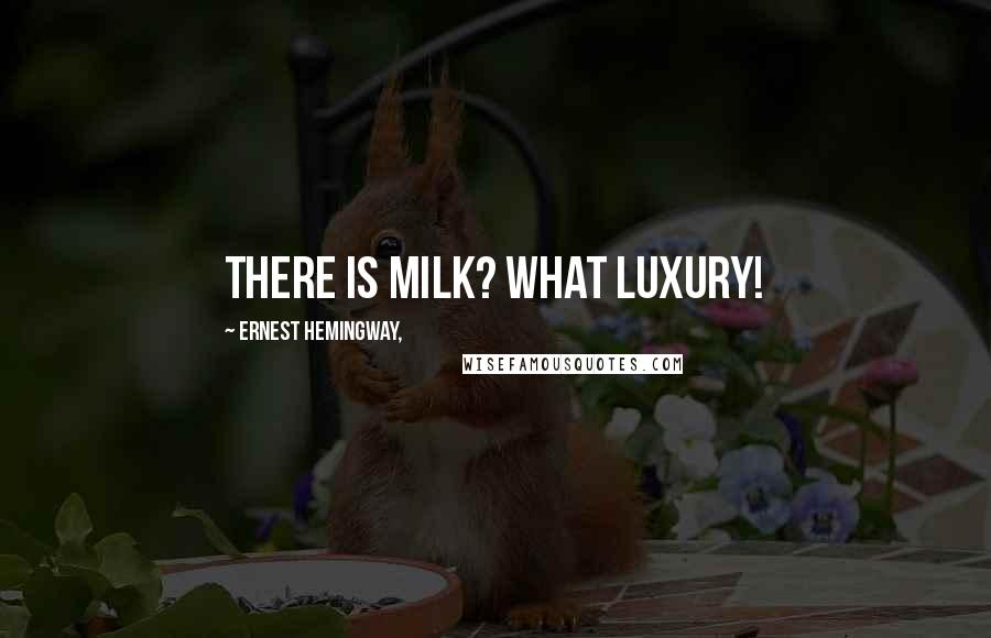 Ernest Hemingway, quotes: There is milk? What luxury!