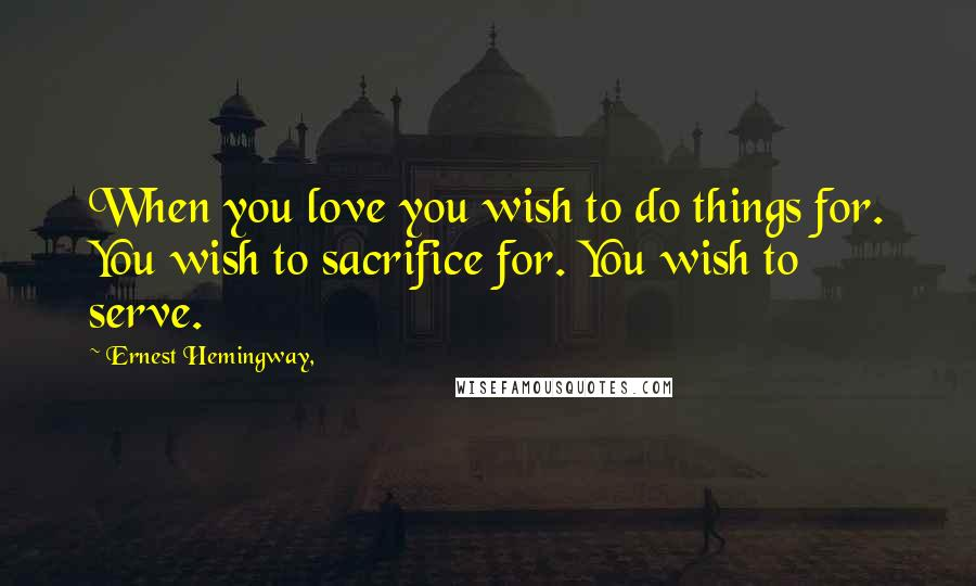 Ernest Hemingway, quotes: When you love you wish to do things for. You wish to sacrifice for. You wish to serve.