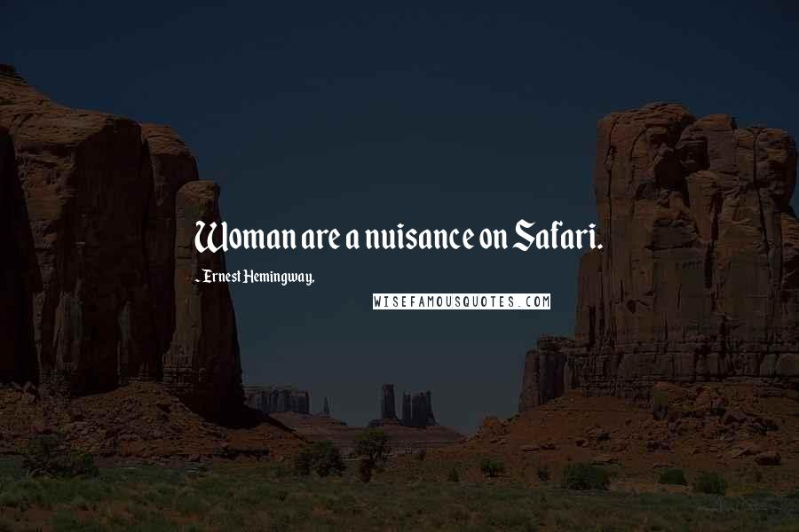 Ernest Hemingway, quotes: Woman are a nuisance on Safari.