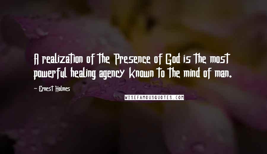 Ernest Holmes quotes: A realization of the Presence of God is the most powerful healing agency known to the mind of man.