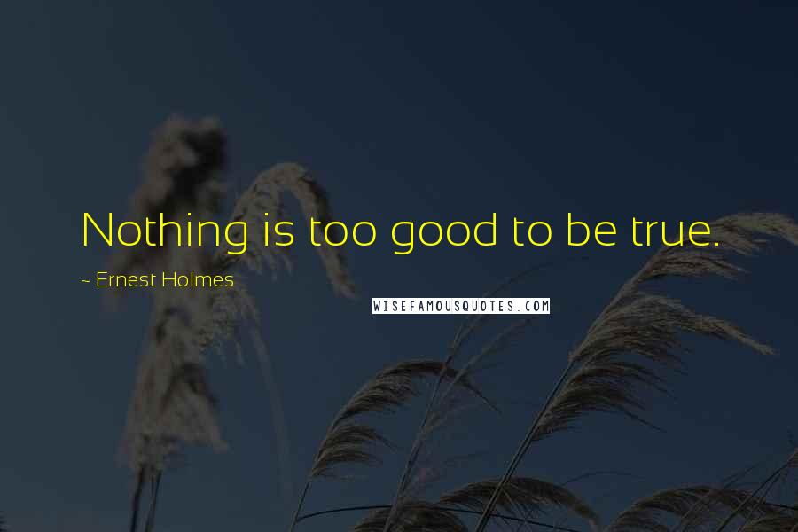 Ernest Holmes quotes: Nothing is too good to be true.
