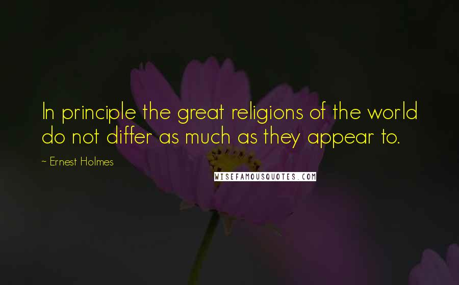 Ernest Holmes quotes: In principle the great religions of the world do not differ as much as they appear to.