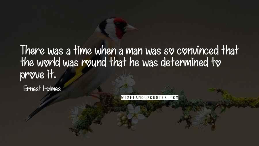 Ernest Holmes quotes: There was a time when a man was so convinced that the world was round that he was determined to prove it.