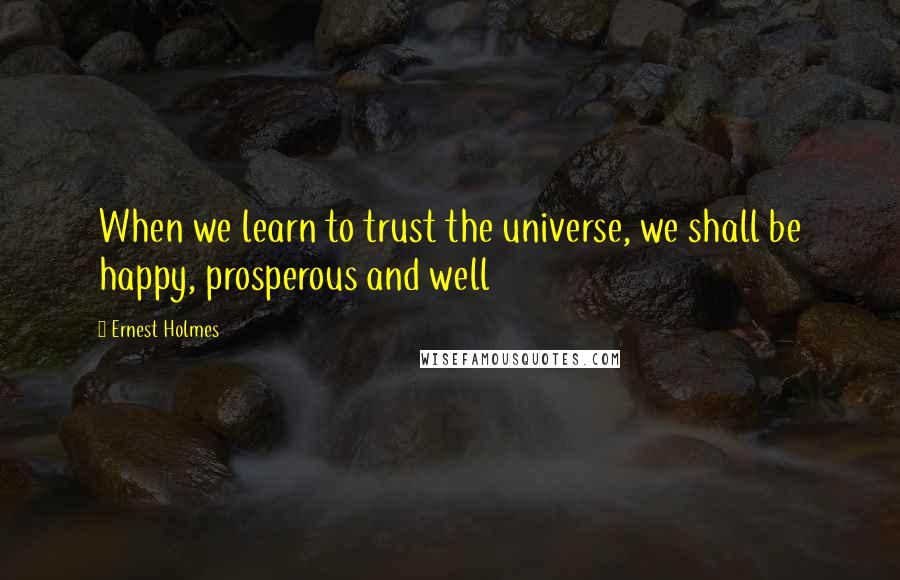 Ernest Holmes quotes: When we learn to trust the universe, we shall be happy, prosperous and well