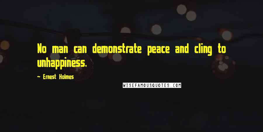 Ernest Holmes quotes: No man can demonstrate peace and cling to unhappiness.