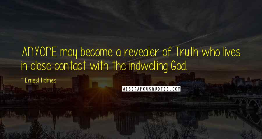 Ernest Holmes quotes: ANYONE may become a revealer of Truth who lives in close contact with the indwelling God.