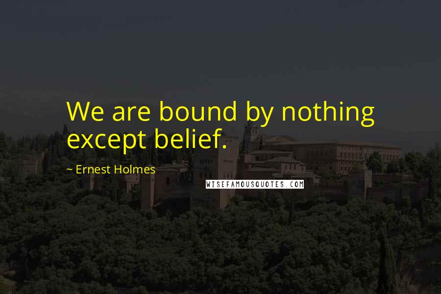 Ernest Holmes quotes: We are bound by nothing except belief.