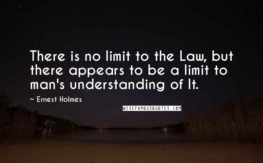 Ernest Holmes quotes: There is no limit to the Law, but there appears to be a limit to man's understanding of It.
