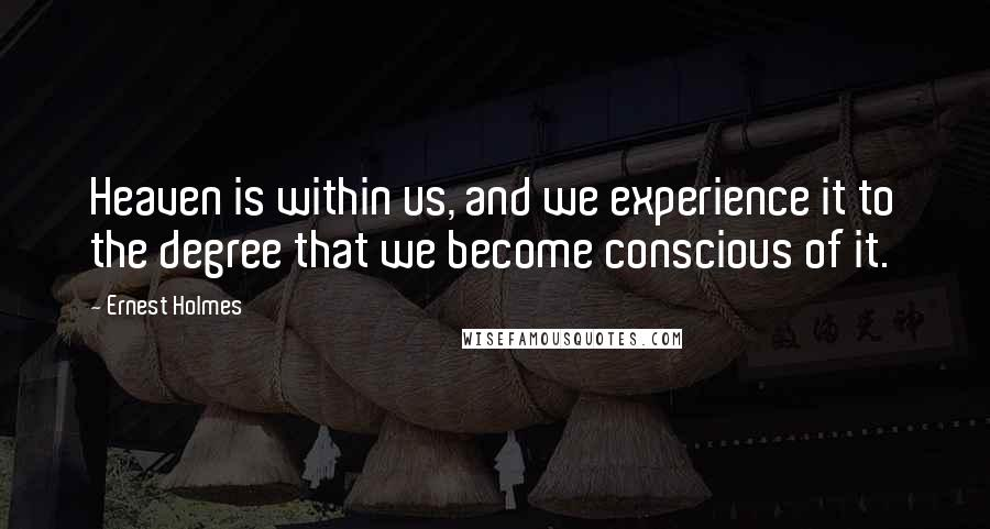 Ernest Holmes quotes: Heaven is within us, and we experience it to the degree that we become conscious of it.