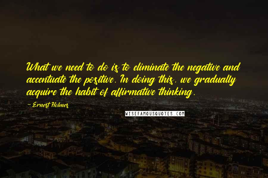 Ernest Holmes quotes: What we need to do is to eliminate the negative and accentuate the positive. In doing this, we gradually acquire the habit of affirmative thinking.