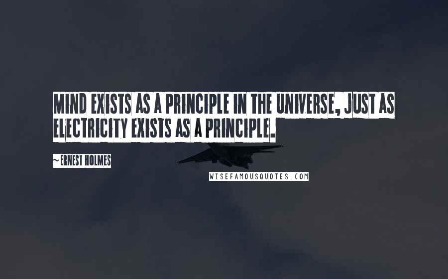 Ernest Holmes quotes: Mind exists as a Principle in the universe, just as electricity exists as a principle.