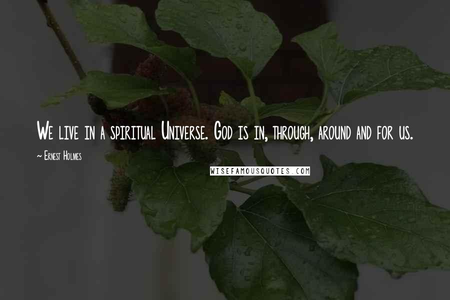 Ernest Holmes quotes: We live in a spiritual Universe. God is in, through, around and for us.