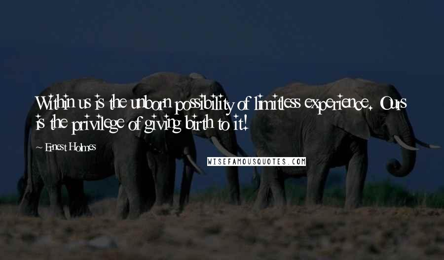 Ernest Holmes quotes: Within us is the unborn possibility of limitless experience. Ours is the privilege of giving birth to it!