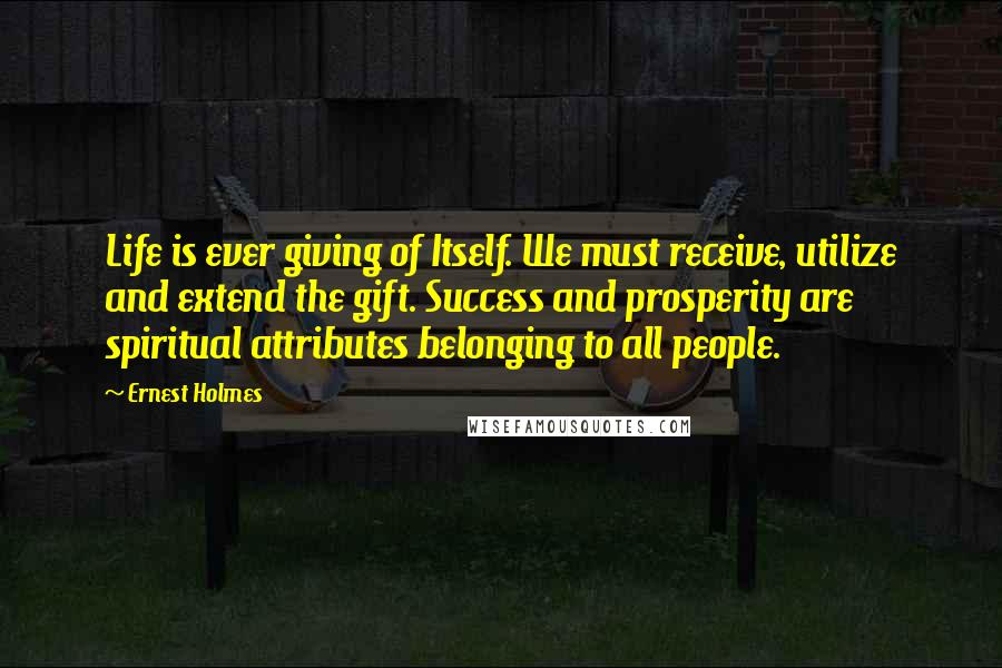 Ernest Holmes quotes: Life is ever giving of Itself. We must receive, utilize and extend the gift. Success and prosperity are spiritual attributes belonging to all people.