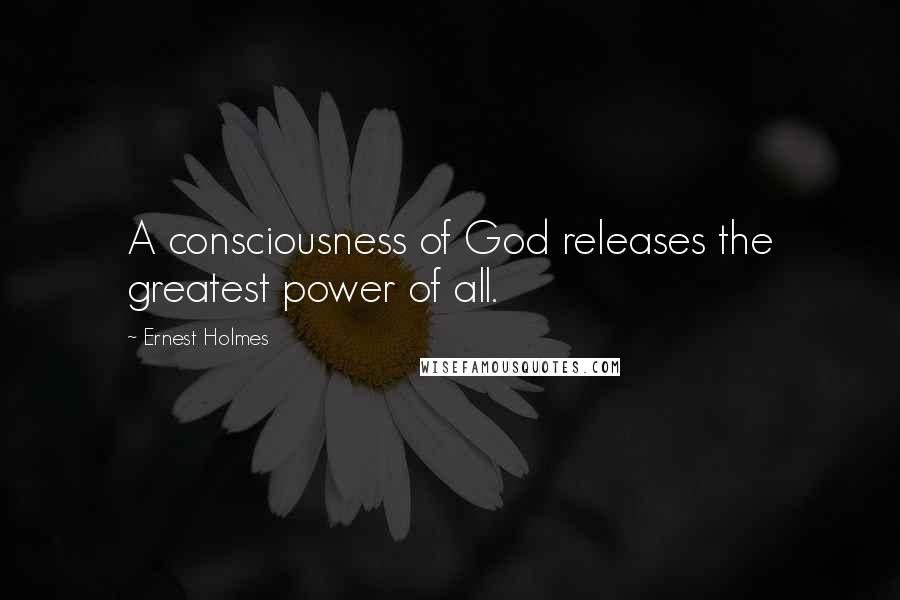 Ernest Holmes quotes: A consciousness of God releases the greatest power of all.