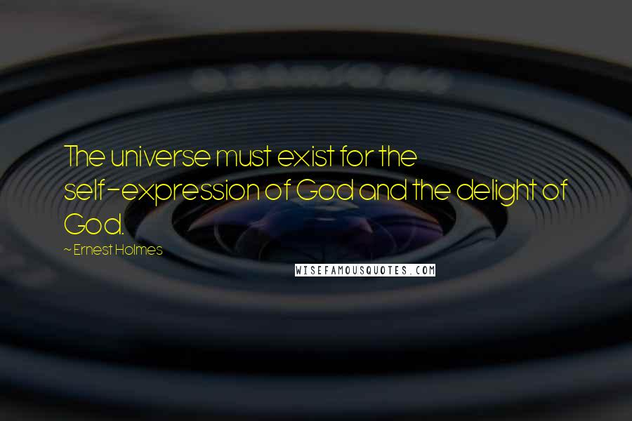Ernest Holmes quotes: The universe must exist for the self-expression of God and the delight of God.