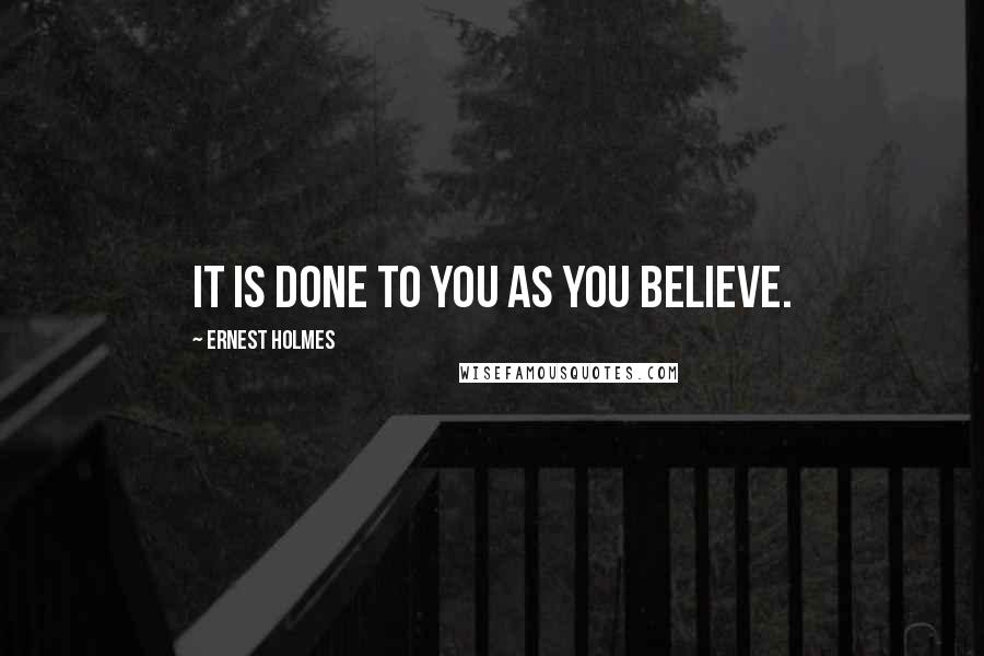 Ernest Holmes quotes: It is done to you as you believe.