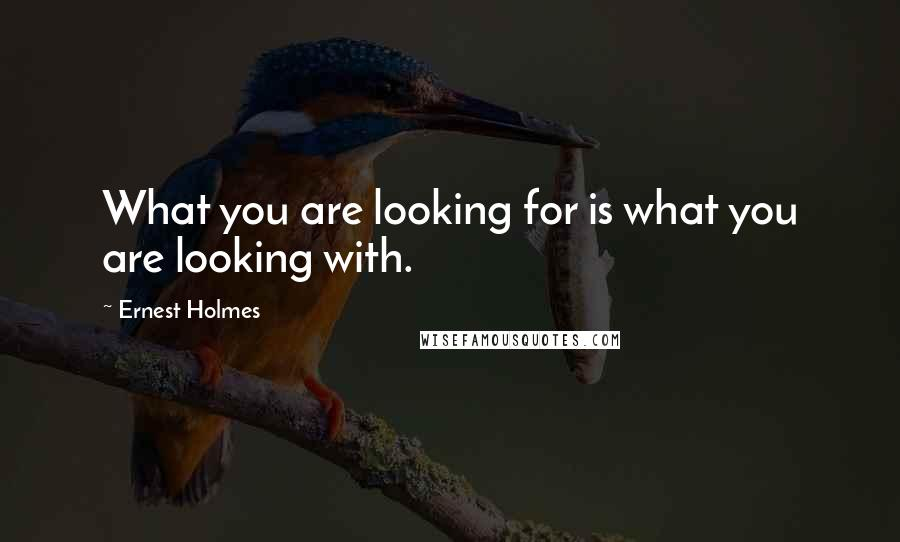 Ernest Holmes quotes: What you are looking for is what you are looking with.