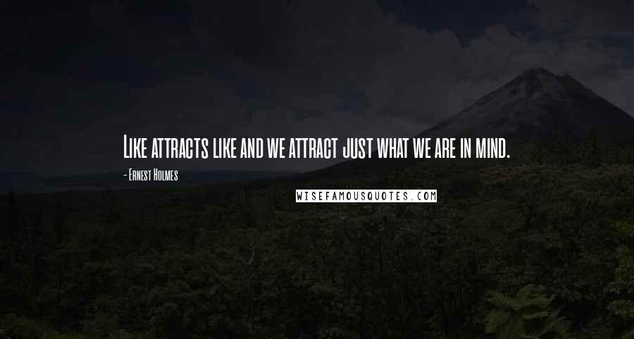 Ernest Holmes quotes: Like attracts like and we attract just what we are in mind.