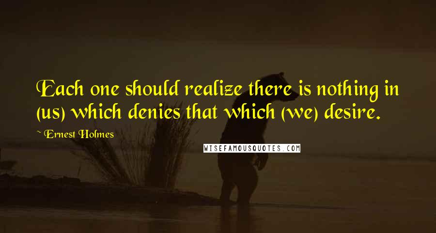 Ernest Holmes quotes: Each one should realize there is nothing in (us) which denies that which (we) desire.