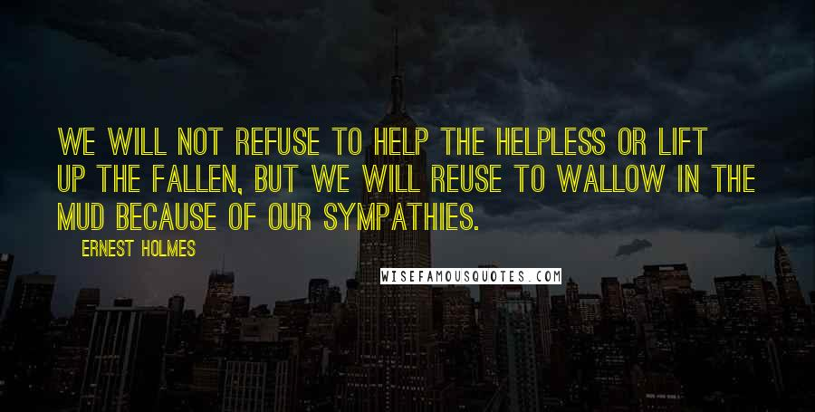 Ernest Holmes quotes: We will not refuse to help the helpless or lift up the fallen, but we will reuse to wallow in the mud because of our sympathies.