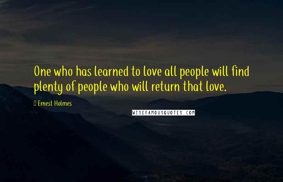 Ernest Holmes quotes: One who has learned to love all people will find plenty of people who will return that love.