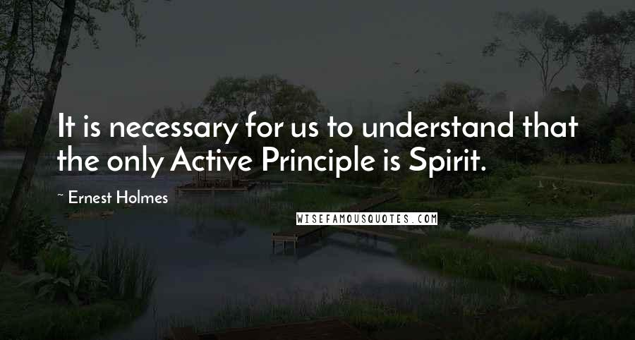 Ernest Holmes quotes: It is necessary for us to understand that the only Active Principle is Spirit.