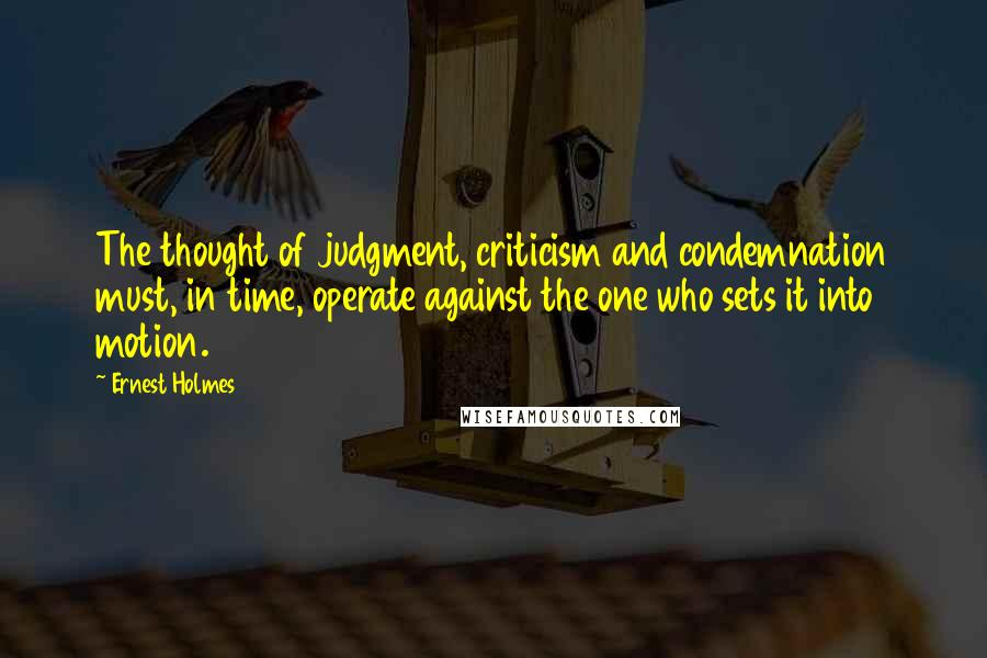 Ernest Holmes quotes: The thought of judgment, criticism and condemnation must, in time, operate against the one who sets it into motion.