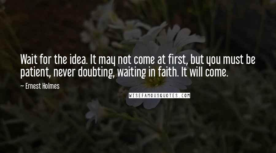 Ernest Holmes quotes: Wait for the idea. It may not come at first, but you must be patient, never doubting, waiting in faith. It will come.