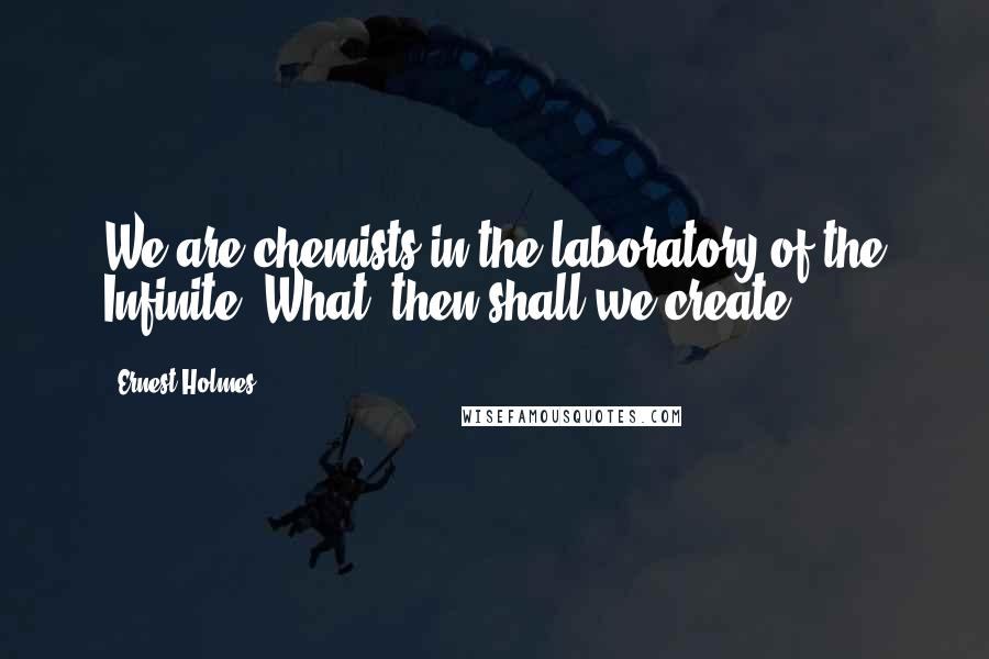 Ernest Holmes quotes: We are chemists in the laboratory of the Infinite. What, then shall we create?