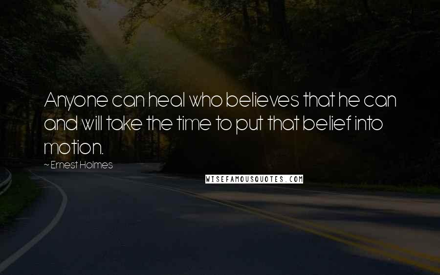 Ernest Holmes quotes: Anyone can heal who believes that he can and will take the time to put that belief into motion.