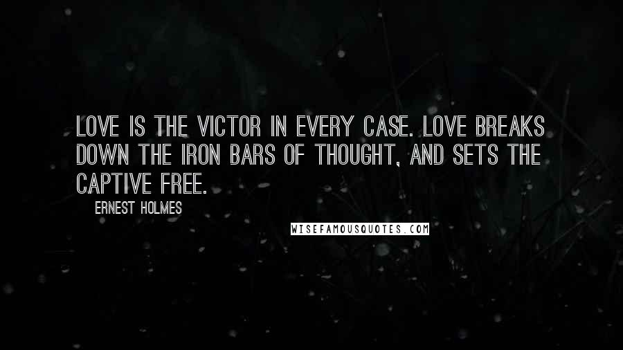 Ernest Holmes quotes: Love is the victor in every case. Love breaks down the iron bars of thought, and sets the captive free.