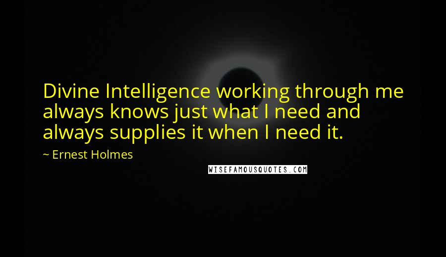Ernest Holmes quotes: Divine Intelligence working through me always knows just what I need and always supplies it when I need it.