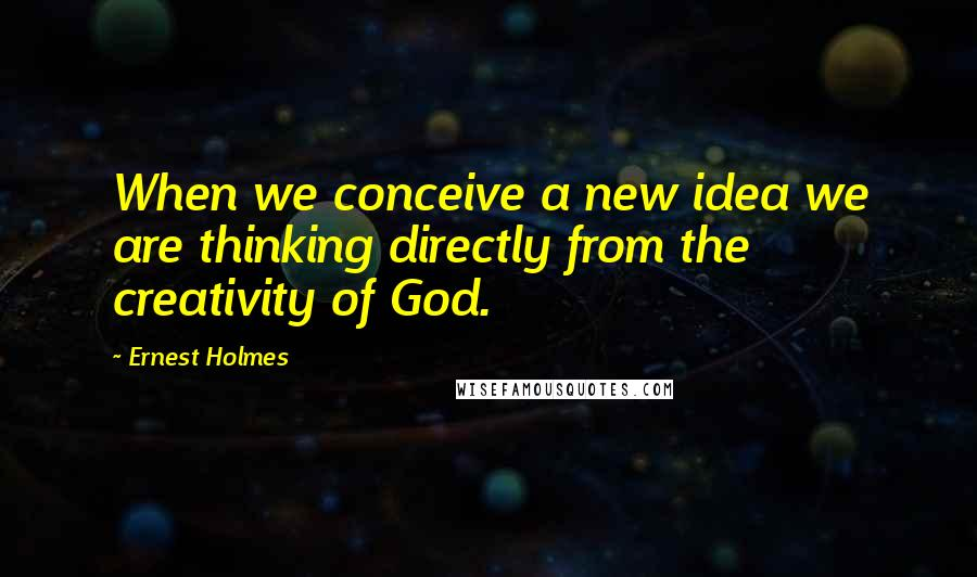 Ernest Holmes quotes: When we conceive a new idea we are thinking directly from the creativity of God.