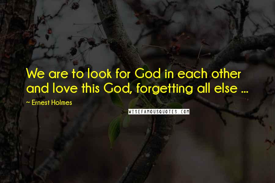 Ernest Holmes quotes: We are to look for God in each other and love this God, forgetting all else ...