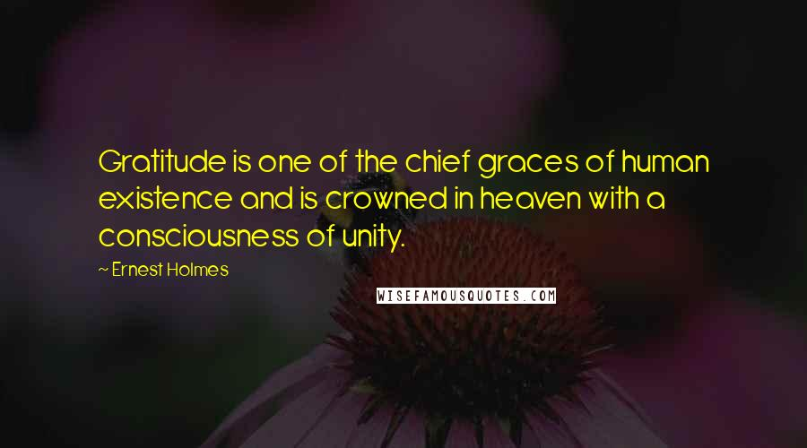Ernest Holmes quotes: Gratitude is one of the chief graces of human existence and is crowned in heaven with a consciousness of unity.