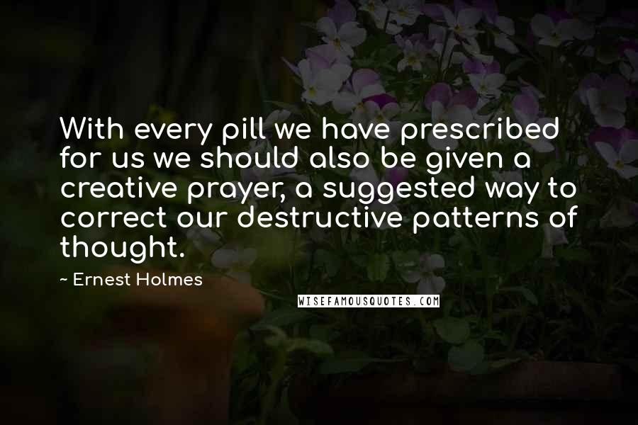 Ernest Holmes quotes: With every pill we have prescribed for us we should also be given a creative prayer, a suggested way to correct our destructive patterns of thought.