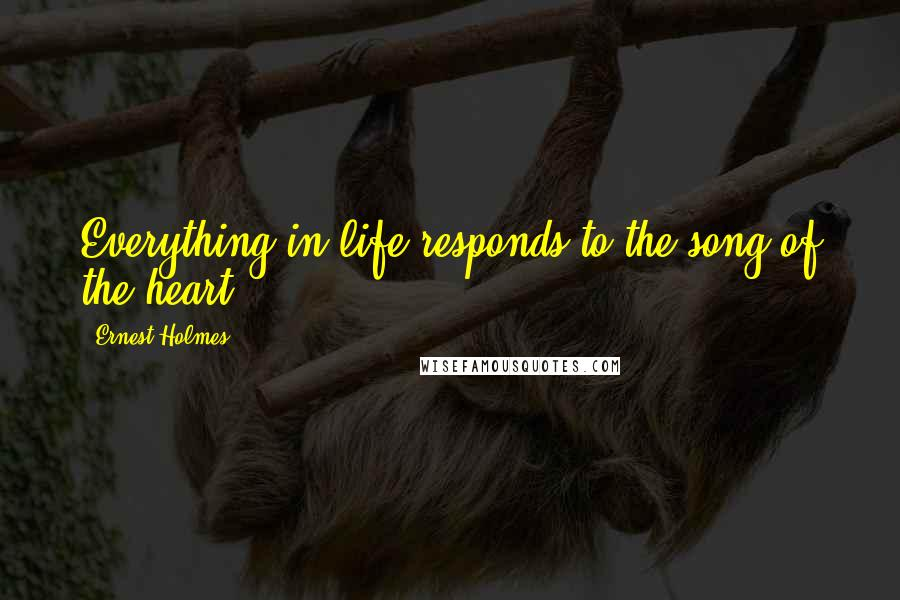 Ernest Holmes quotes: Everything in life responds to the song of the heart.