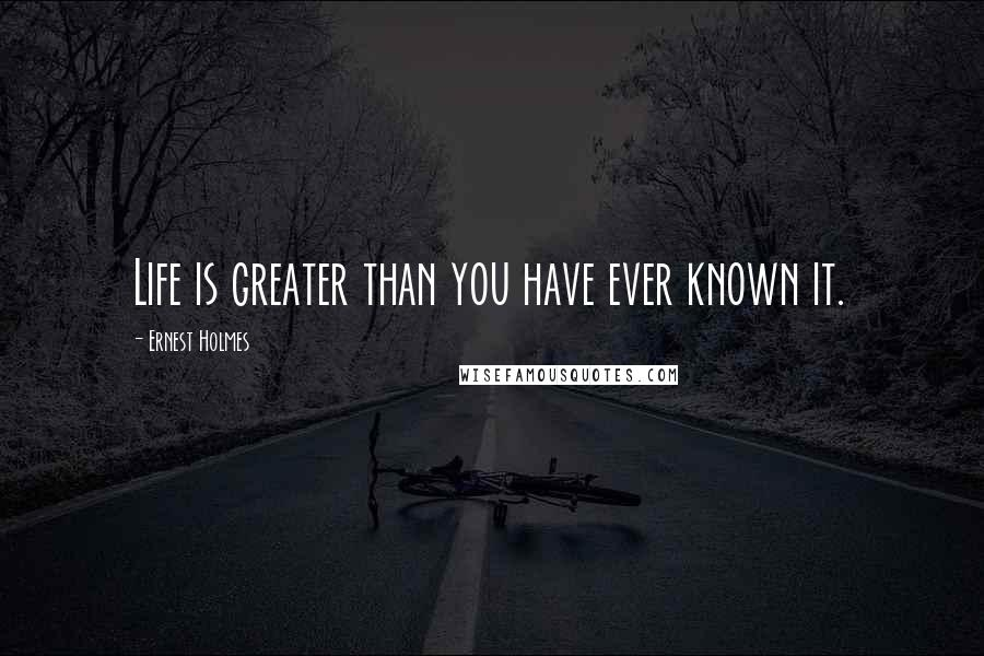 Ernest Holmes quotes: Life is greater than you have ever known it.