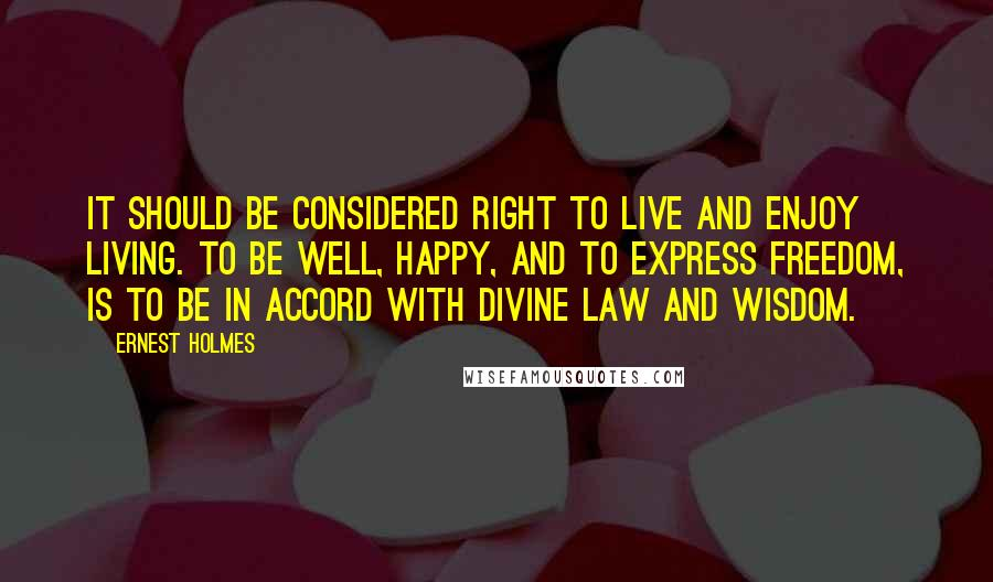 Ernest Holmes quotes: It should be considered right to live and enjoy living. To be well, happy, and to express freedom, is to be in accord with Divine Law and Wisdom.