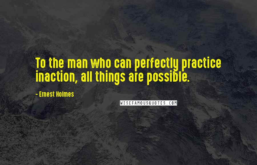 Ernest Holmes quotes: To the man who can perfectly practice inaction, all things are possible.