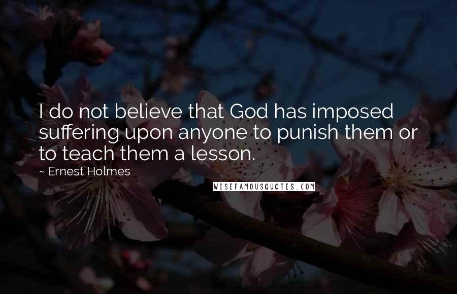 Ernest Holmes quotes: I do not believe that God has imposed suffering upon anyone to punish them or to teach them a lesson.