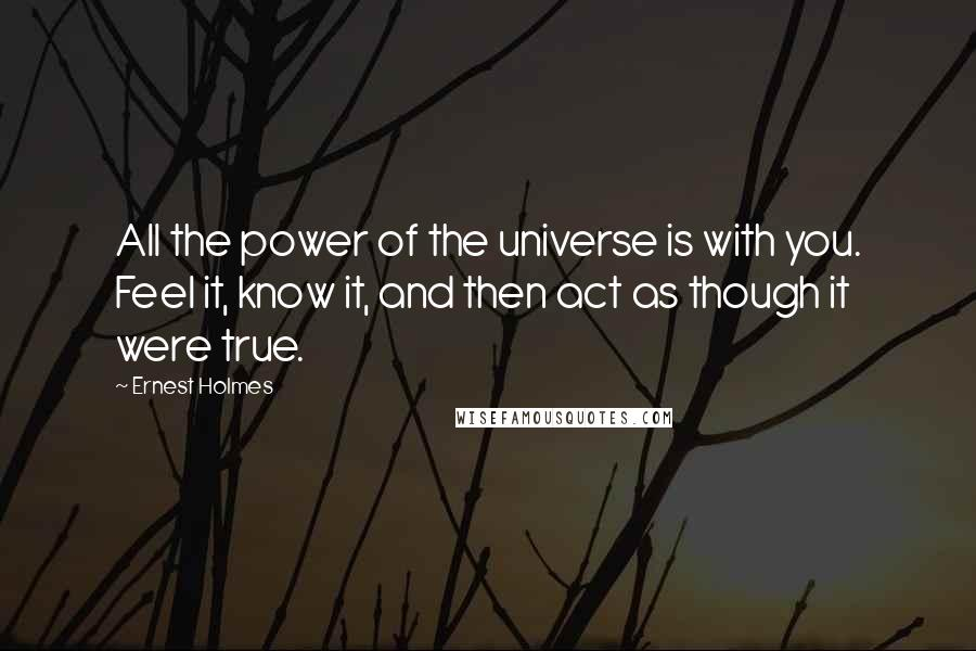 Ernest Holmes quotes: All the power of the universe is with you. Feel it, know it, and then act as though it were true.