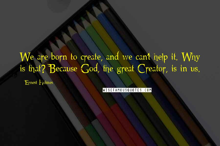 Ernest Holmes quotes: We are born to create, and we can't help it. Why is that? Because God, the great Creator, is in us.