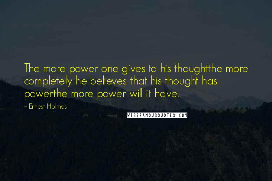 Ernest Holmes quotes: The more power one gives to his thoughtthe more completely he believes that his thought has powerthe more power will it have.