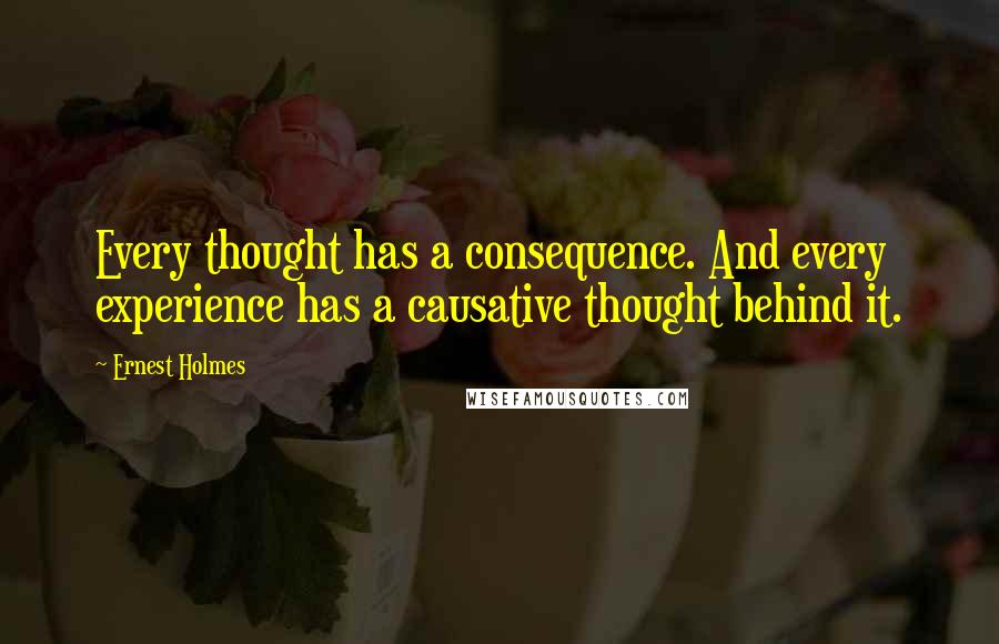 Ernest Holmes quotes: Every thought has a consequence. And every experience has a causative thought behind it.