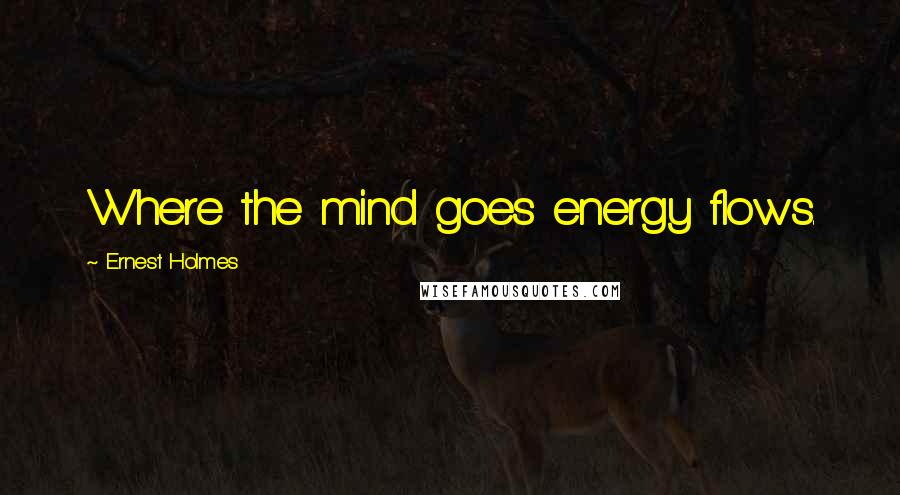 Ernest Holmes quotes: Where the mind goes energy flows.