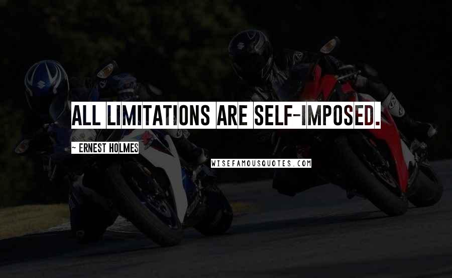 Ernest Holmes quotes: All limitations are self-imposed.